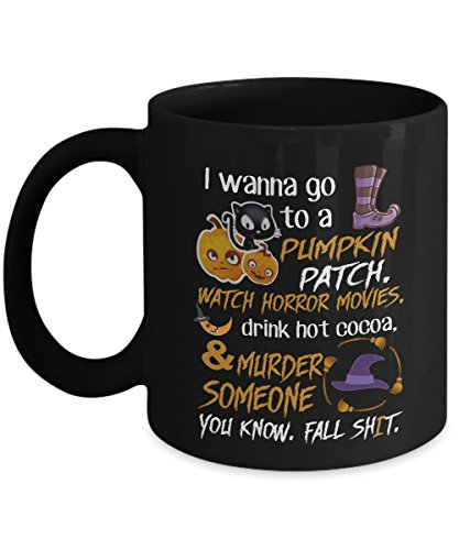 I Wanna go to a Pumpkin Patch Watch Horror Movies Murder Someone Funny Coffee Mugs Best Halloween Costumes Set Gifts Idea for mens womens kids tea cup xmas christmas ()