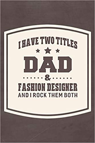 Amazon Com I Have Two Titles Dad Fashion Designer And I Rock Them Both Family Life Grandpa Dad Men Father S Day Gift Love Marriage Friendship Parenting Memory Dating Journal Blank Lined