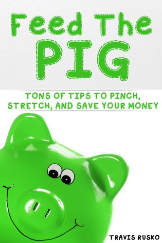Feed the Pig: Tons of Tips to Pinch, Stretch, and Save Your Money