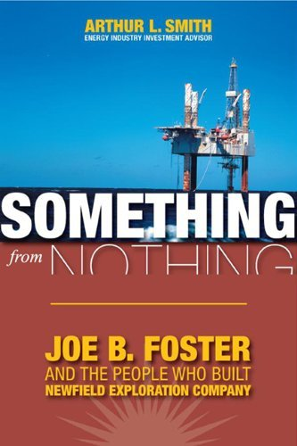 Something From Nothing  Joe B  Foster And The People Who Built Newfield Exploration By Arthur L  Smith