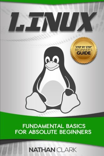 Linux: Fundamental Basics for Absolute Beginners (Step-By-Step Linux) (Volume 1)