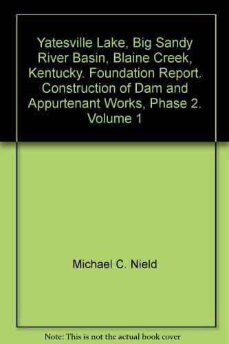 Yatesville Lake, Big Sandy River Basin, Blaine Creek, Kentucky. Foundation Report. Construction of Dam and Appurtenant Works, Phase 2. Volume 1