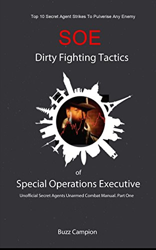 Dirty Fighting Tactics Of Special Operations Excutive. SOE. Unarmed Combat.: Top 10 Secret Agent Strikes To Pulverise Any Enemy.
