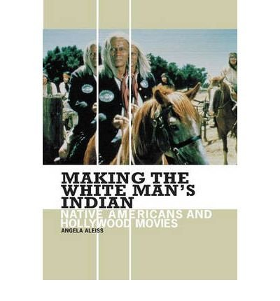 Read Online [(Making the White Man's Indian: Native Americans and Hollywood Movies)] [Author: Angela Aleiss] published on (July, 2005) PDF