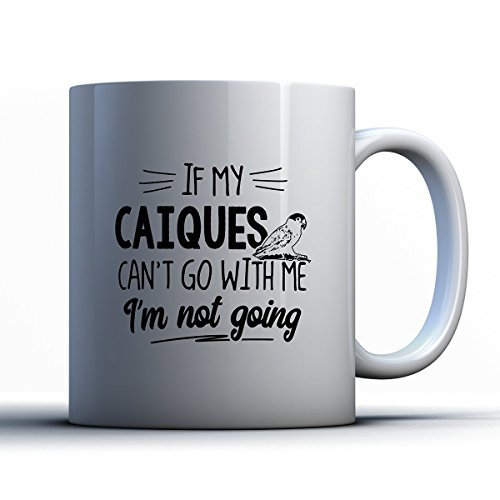 Caiques Coffee Mug - If My Caiques Can't Go - Funny 11 oz White Ceramic Tea Cup - Cute Caiques Lover Gifts with Caiques Sayings