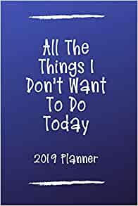 All The Things I Dont Want To Do Today 2019 Planner: Funny ...