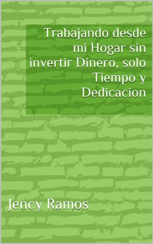 Trabajando desde mi Hogar sin invertir Dinero, solo Tiempo y Dedicacion (Spanish Edition)