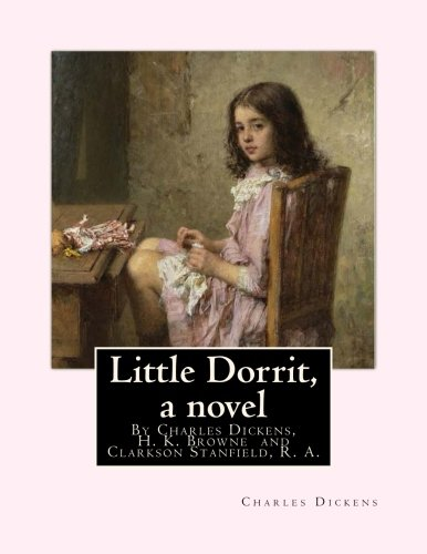 Download Little Dorrit, By Charles Dickens, H. K. Browne illustrator,and dedicted by Clarkson Stanfield, R. A.: Hablot Knight Browne (10 July 1815 - 8 July ... water-colourist,and book illustrator pdf epub
