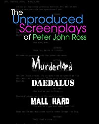 The Unproduced Screenplays: feature length screenplays by Peter John Ross