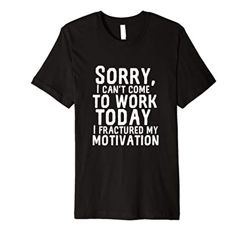 Can't Work Today Fractured My Motivation Funny I Hate My Job Premium T-Shirt (Best Excuses To Call In Sick)