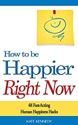 How to Be Happier Right Now: 48 Fast-Acting Human Happiness Hacks (BestSelfHelp Book 3)