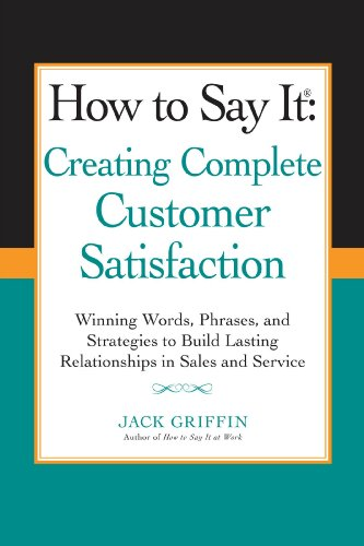 How to Say it: Creating Complete Customer Satisfaction: Winning Words, Phrases, and Strategies to Build Lasting Relationships in Sales a nd Service