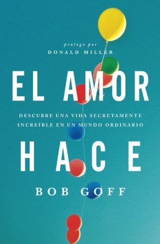 El amor hace: Descubre una vida secretamente increble en un mundo ordinario (Spanish Edition)