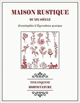 Book's Cover of MAISON RUSTIQUE DU XIXe SIÈCLE - TOME 5 - Horticulture: Encyclopédie d'Agriculture Pratique (Français) Broché – 22 avril 2020