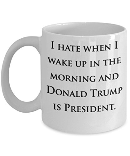 I Hate When I Wake Up In The Morning and Donald Trump Is President - 11-oz Funny Anti Trump Resist Liberal Feminist Gift Coffee Mug Cup