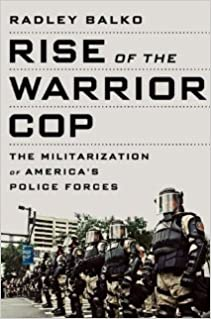 Rise of the Warrior Cop: The Militarization of America's Police Forces [Hardcover] [2013] Radley Balko