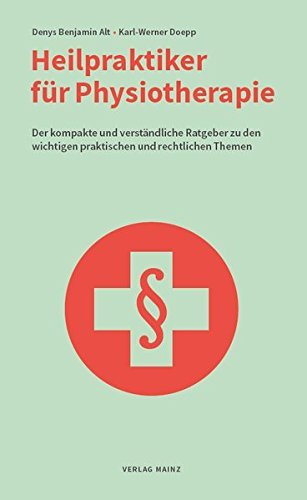 Heilpraktiker für Physiotherapie: Der kompakte und verständliche Ratgeber zu den wichtigen praktischen und rechtlichen Themen