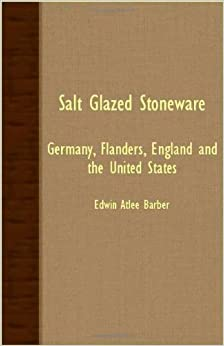 Book Salt Glazed Stoneware - Germany, Flanders, England And The United States by Edwin Atlee Barber (2007-03-15)