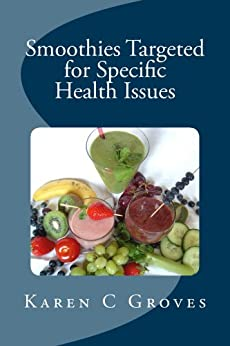 Smoothies Targeted for Specific Health Issues: 73 Superfood Smoothie Recipes for 14 Ailments: Alzheimer's, Arthritis, Cancer, Cholesterol, Diabetes, Heart Disease and More (Superfoods Series Book 13) by [Groves, Karen]