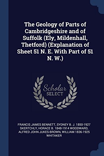 The Geology of Parts of Cambridgeshire and of Suffolk (Ely, Mildenhall, Thetford) (Explanation of Sheet 51 N. E. With Part of 51 N. W.)