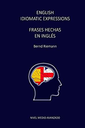 English Idiomatic Expressions Frases Hechas En Ingles