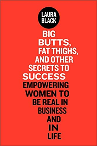 Ms big ass 65 Big Butts Fat Thighs And Other Secrets To Success Empowering Women To Be Real In Business And In Life Black Laura 9780985550301 Amazon Com Books