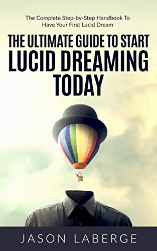 The Ultimate Guide To Start Lucid Dreaming Today: The Complete Step-by-Step Handbook To Have Your First Lucid Dream