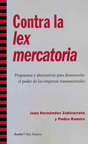 Descargar Libro Contra La Lex Mercatoria: Propuestas Y Alternativas Para Desmantelar El Poder De Las Empresas Transnacionales Juan Hernández Zubizarreta