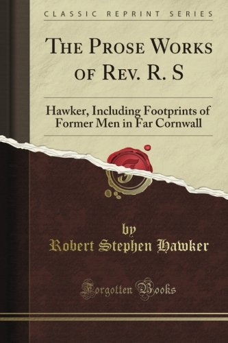 The Prose Works of Rev. R. S: Hawker, Including Footprints of Former Men in Far Cornwall (Classic Reprint)
