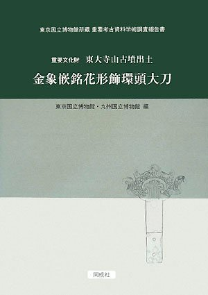 Important Cultural Properties Todaiji mountain ancient tomb excavated gold inlay Meika form decorative ring head long sword - Tokyo National Museum Collection important archaeological materials scholarly research report (2008) ISBN: 4886214401 [Japanese Import]