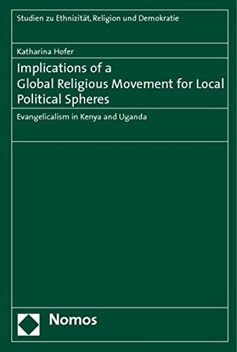 Read Online Implications of a Global Religious Movement for Local Political Spheres: Evangelicalism in Kenya and Uganda (Studien zu Ethnizitat, Religion und Demokratie) PDF