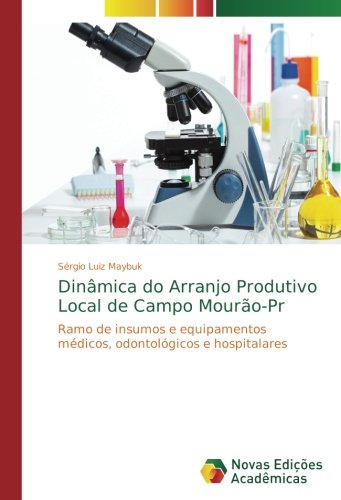 Dinmica do Arranjo Produtivo Local de Campo Mouro-Pr: Ramo de insumos e equipamentos mdicos, odontolgicos e hospitalares (Portuguese Edition)
