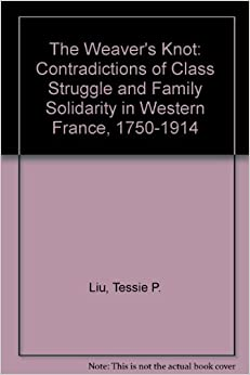 Book The Weaver's Knot: The Contradictions of Class Struggle and Family Solidarity in Western France, 1750-1914