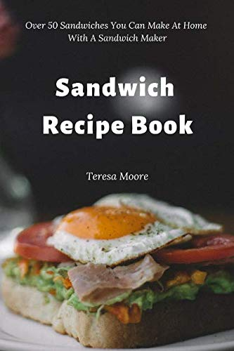 Sandwich Recipe Book:  Over 50 Sandwiches You Can Make At Home With A Sandwich Maker (Delicious Recipes) by Teresa Moore