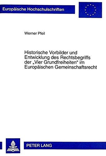 Historische Vorbilder und Entwicklung des Rechtsbegriffs der «Vier Grundfreiheiten» im Europäischen Gemeinschaftsrecht (Europäische Hochschulschriften Recht)