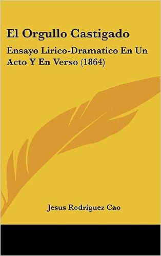 El Orgullo Castigado: Ensayo Lirico-Dramatico En Un Acto y En Verso (1864)