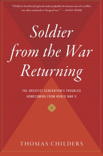 Soldier from the War Returning: The Greatest Generation's Troubled Homecoming from World War II [Thomas Childers] (Tapa Blanda)