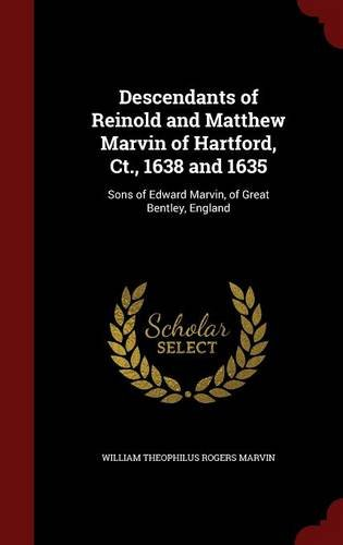 Descendants of Reinold and Matthew Marvin of Hartford, Ct., 1638 and 1635: Sons of Edward Marvin, of Serious Bentley, England