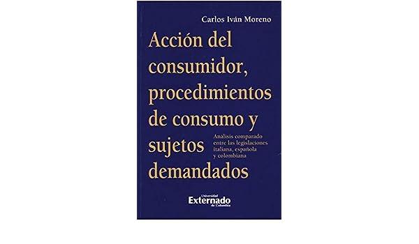 Acción del consumidor, procedimientos de consumo y sujetos demandados. Análisis comparado entre las legislaciones italiana, española y colombiana: Carlos ...
