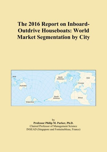The 2016 Report on Inboard-Outdrive Houseboats: World Market Segmentation by City