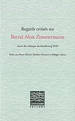 Regards croisés sur Bernd Alois Zimmermann : Actes du colloque de Strasbourg 2010