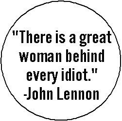 (THERE IS A GREAT WOMAN BEHIND EVERY IDIOT John Lennon Quote PINBACK BUTTON 1.25