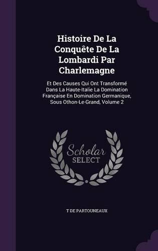 Histoire de La Conquete de La Lombardi Par Charlemagne: Et Des Causes Qui Ont Transforme Dans La Haute-Italie La Domination Francaise En Domination Germanique, Sous Othon-Le-Grand, Volume 2