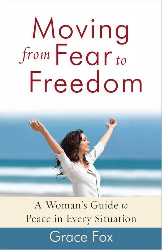Moving from Fear to Freedom: A Woman's Guide to Peace in Every Situation