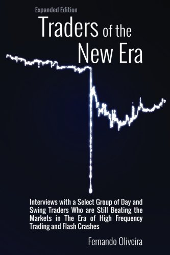 Traders of the New Era Expanded Edition: Interviews with a Select Group of Day and Swing Traders Who are Still Beating the Markets in the Era of High Frequency Trading and Flash Crashes