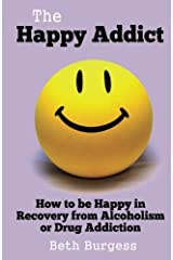 The Happy Addict: How to be Happy in Recovery from Alcoholism or Drug Addiction Paperback