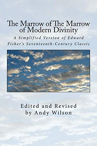 The Marrow of The Marrow of Modern Divinity: A Simplified Version of Edward Fisher's 17th Century Classic