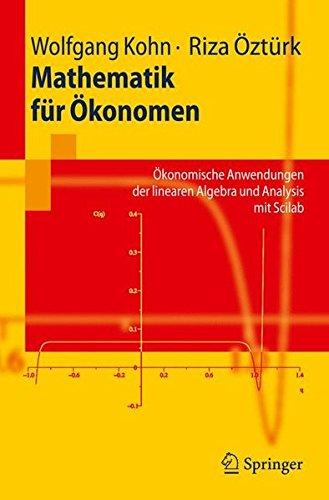 Mathematik fur Okonomen: Okonomische Anwendungen der linearen Algebra und Analysis mit Scilab (Springer-Lehrbuch)