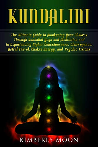 Kundalini: The Ultimate Guide to Awakening Your Chakras Through Kundalini  Yoga and Meditation and to Experiencing Higher Consciousness, Clairvoyance,