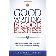 Good Writing Is Good Business: Your go-to guide to stylish and successful business writing